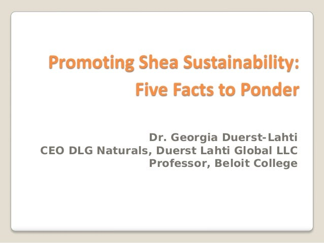 Promoting Shea Sustainability:          Five Facts to Ponder                Dr. Georgia Duerst-LahtiCEO DLG Naturals, Duer...