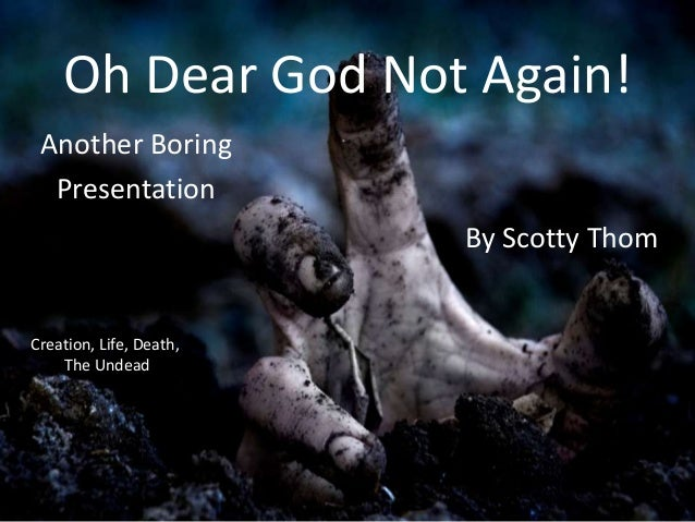 Oh Dear God Not Again! Another Boring Presentation By Scotty Thom  Creation, Life, Death, The Undead