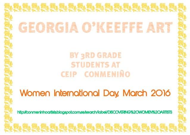 GEORGIA O'KEEFFE ART BY 3RD GRADE STUDENTS AT CEIP CONMENIÑO Women International Day, March 2016 http://conmeninhoartists....