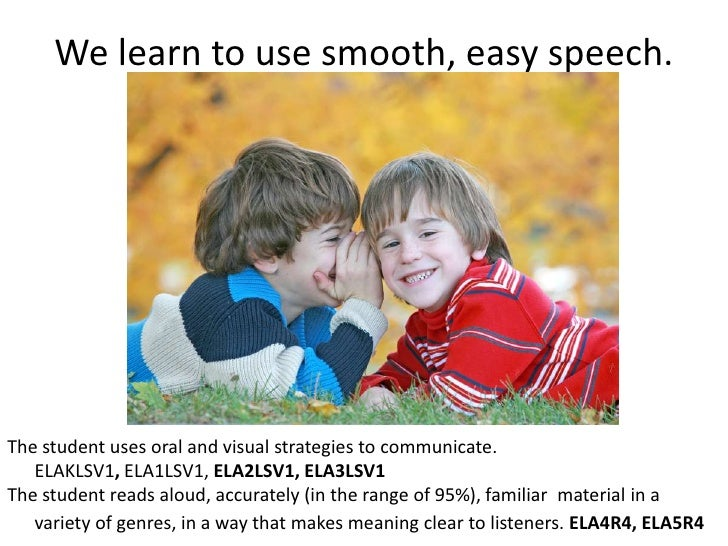 We learn to use smooth, easy speech.<br />The student uses oral and visual strategies to communicate. <br />	ELAKLSV1, ELA...