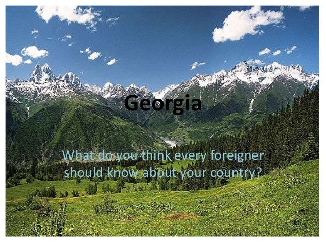 Georgia What do you think every foreigner should know about your country?