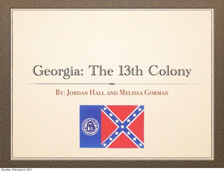 Georgia: The 13th Colony                              By: Jordan Hall and Melissa GormanSunday, February 6, 2011