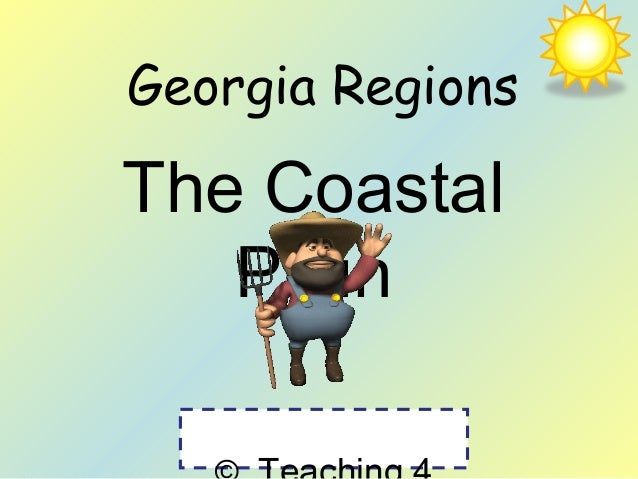 Georgia Regions  The Coastal  Plain  © Teaching 4