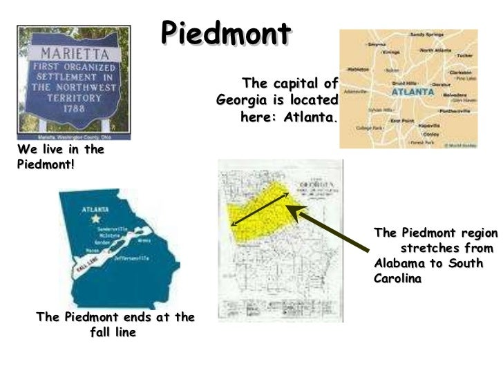 Piedmont We live in the Piedmont!  The capital of Georgia is located here: Atlanta . The Piedmont region  stretches from A...