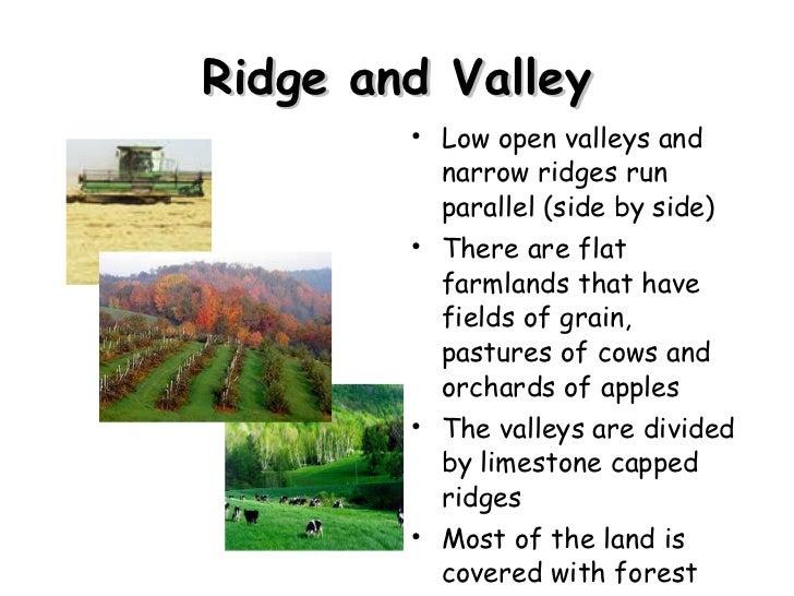 Ridge and Valley <ul><li>Low open valleys and narrow ridges run parallel (side by side) </li></ul><ul><li>There are flat f...