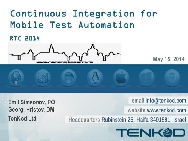 Continuous Integration for Mobile Test Automation RTC 2014 Emil Simeonov, PO Georgi Hristov, DM TenKod Ltd. May 15, 2014