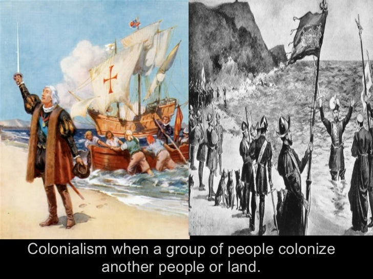 Colonialism when a group of people colonize           another people or land.