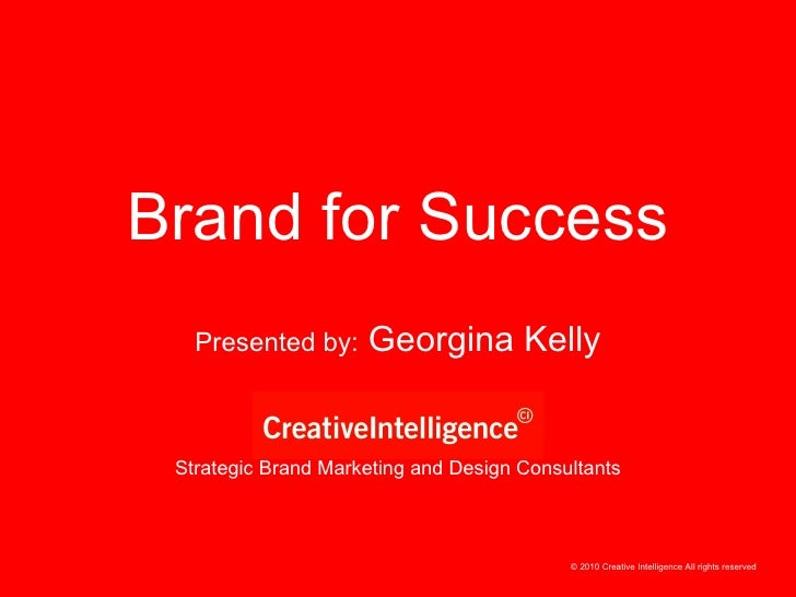 Strategic Brand Marketing and Design Consultants Presented by:  Georgina Kelly Brand for Success © 2010 Creative Intellige...