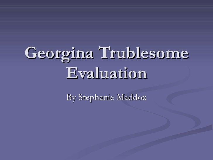 Georgina Trublesome Evaluation By Stephanie Maddox