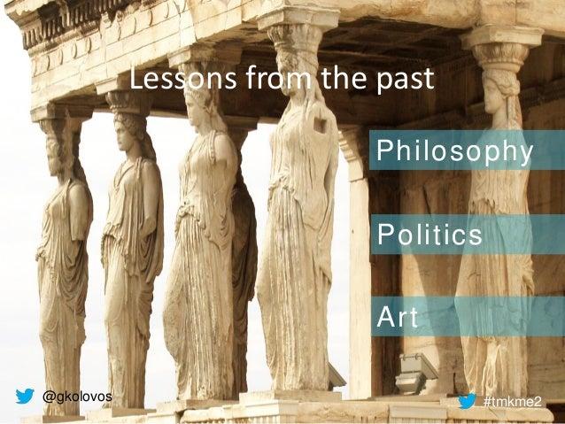 Lessons from the past Philosophy Politics Art @gkolovos #tmkme2