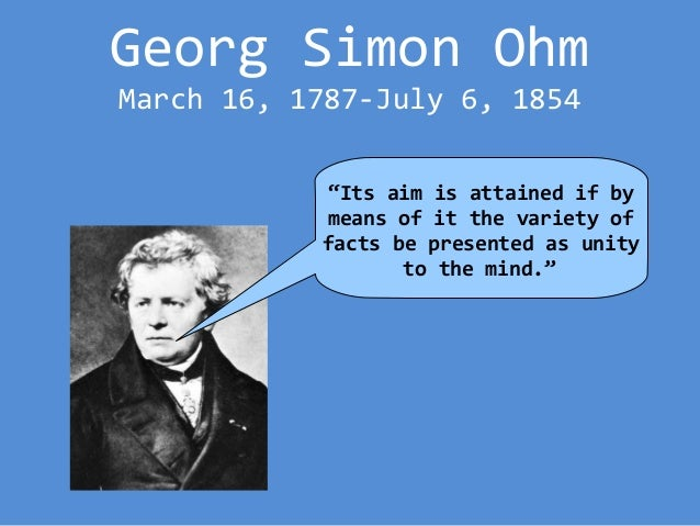 biography of georg simon ohm At the time georg simon ohm was born not much was known about electricity, he was out to change this georg grew up in bavaria which is why most information about georg.