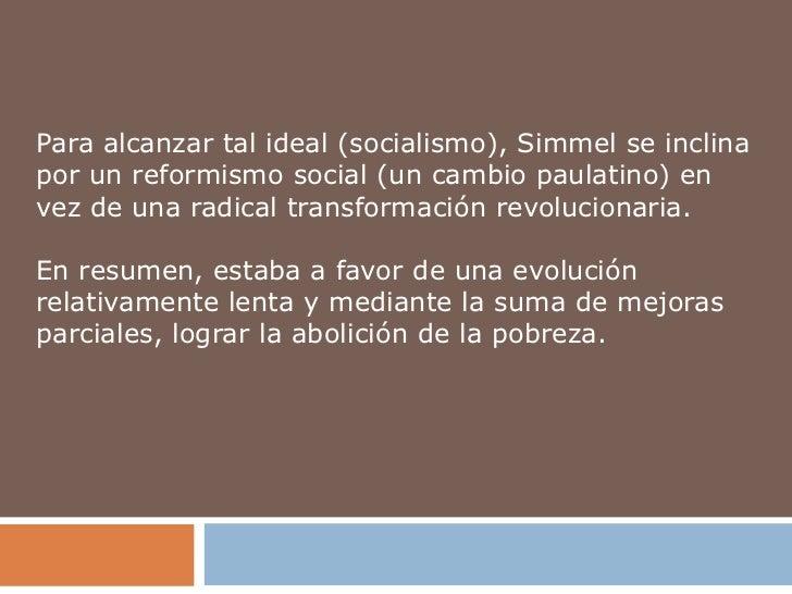 Para alcanzar tal ideal (socialismo), Simmel se inclinapor un reformismo social (un cambio paulatino) envez de una radical...
