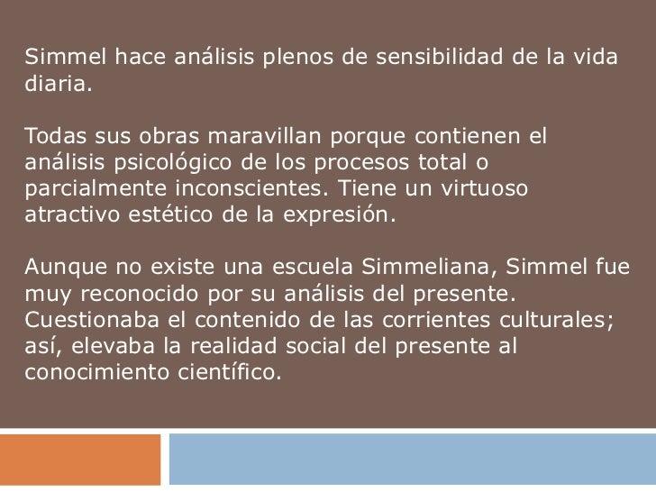 Simmel hace análisis plenos de sensibilidad de la vidadiaria.Todas sus obras maravillan porque contienen elanálisis psicol...