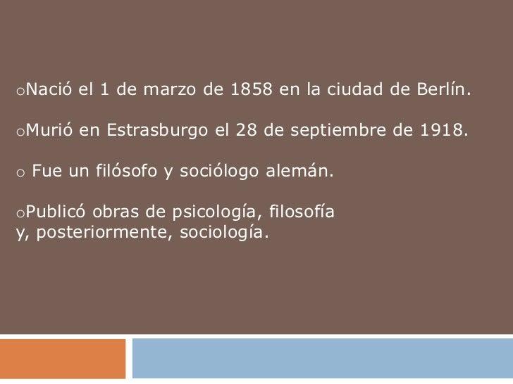 oNació el 1 de marzo de 1858 en la ciudad de Berlín.oMurió en Estrasburgo el 28 de septiembre de 1918.o Fue un filósofo y ...