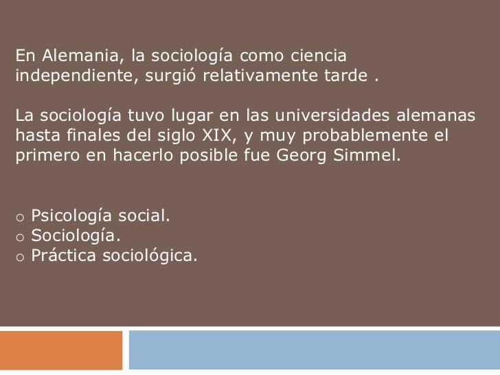 En Alemania, la sociología como cienciaindependiente, surgió relativamente tarde .La sociología tuvo lugar en las universi...
