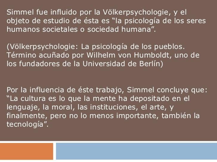"""Simmel fue influido por la Völkerpsychologie, y elobjeto de estudio de ésta es """"la psicología de los sereshumanos societal..."""