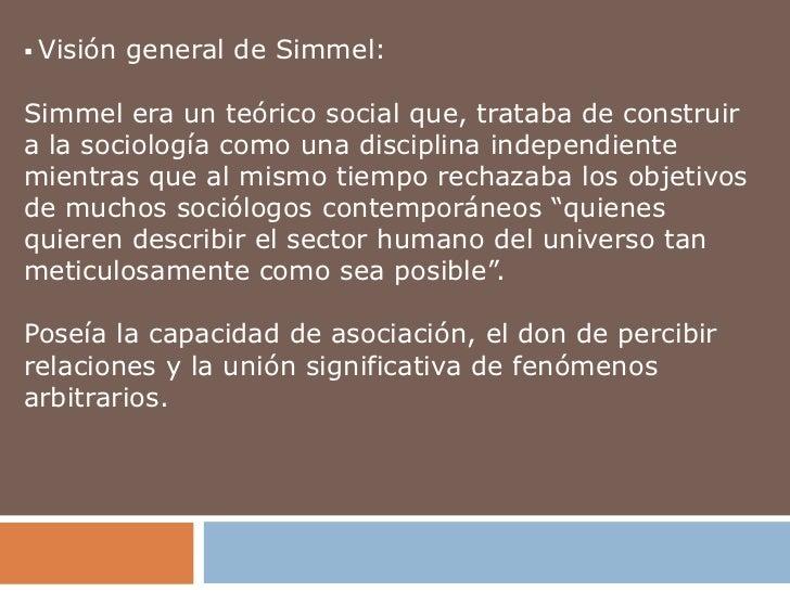  Visión   general de Simmel:Simmel era un teórico social que, trataba de construira la sociología como una disciplina ind...