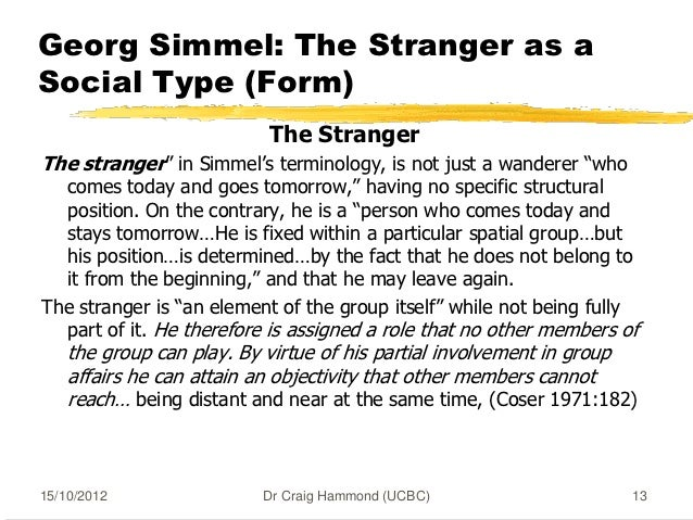 georg simmel the stranger Georg simmel life, hands, purely for this reason, strangers are not really conceived as individuals, but as strangers of a particular type: the element of distance is no less general in regard to them than the element of nearness georg simmel distance, reason, conceived for, to be a stranger is naturally a very positive.