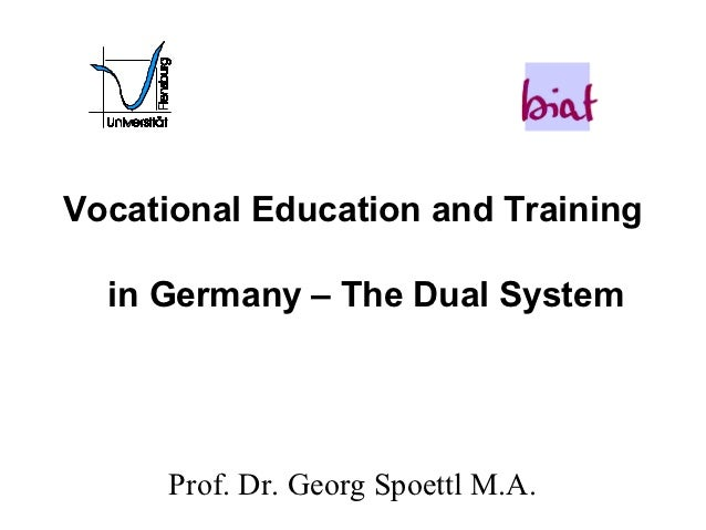 Vocational Education and Training  in Germany – The Dual System      Prof. Dr. Georg Spoettl M.A.