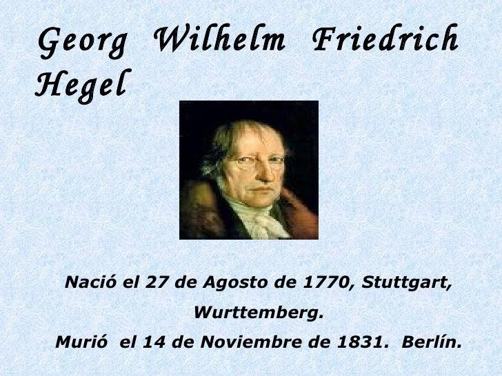 Georg  Wilhelm  Friedrich  Hegel   Nació el 27 de Agosto de 1770, Stuttgart, Wurttemberg. Murió  el 14 de Noviembre de 183...