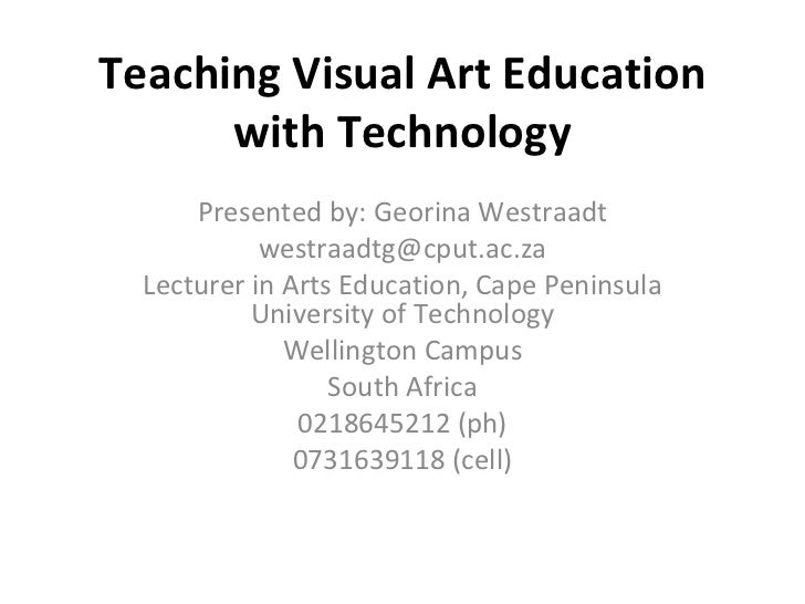 Teaching Visual Art Education with Technology Presented by: Georina Westraadt [email_address] Lecturer in Arts Education, ...
