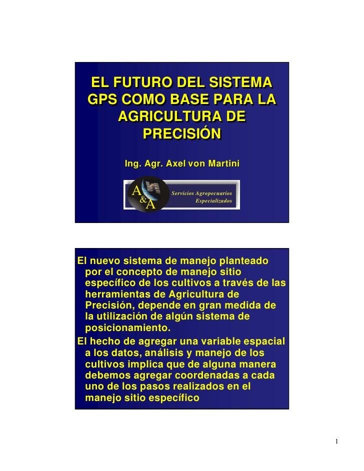 EL FUTURO DEL SISTEMA   GPS COMO BASE PARA LA       AGRICULTURA DE         PRECISIÓN          Ing. Agr. Axel von Martini  ...