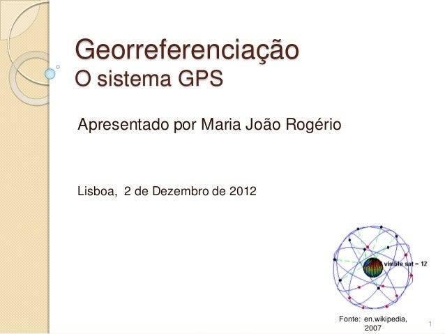 GeorreferenciaçãoO sistema GPSApresentado por Maria João RogérioLisboa, 2 de Dezembro de 2012                             ...