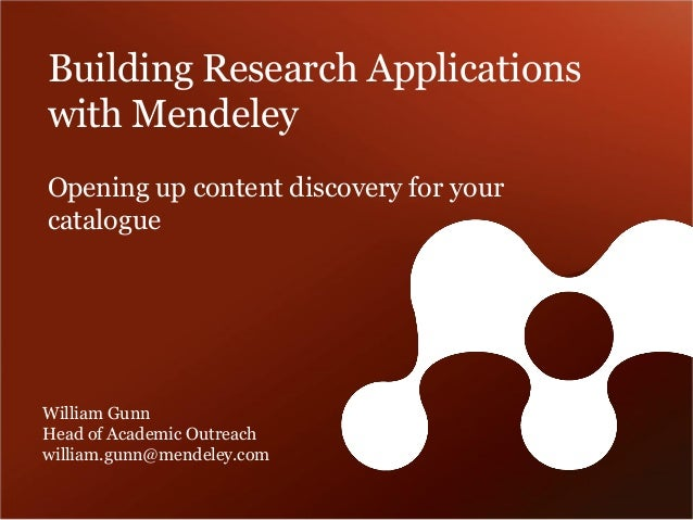 Building Research Applications with MendeleyWilliam GunnHead of Academic Outreachwilliam.gunn@mendeley.com  Opening up con...