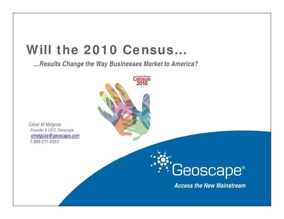 Will the 2010 Census…   …Results Change the Way Businesses Market to America?     César M Melgoza Founder & CEO, Geoscape ...