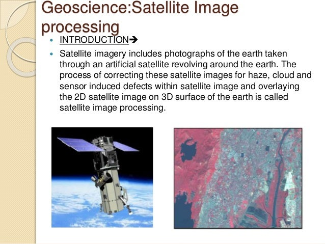 Geoscience:Satellite Image processing  INTRODUCTION  Satellite imagery includes photographs of the earth taken through ...