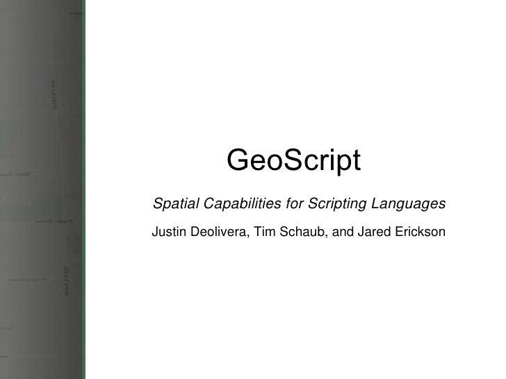 GeoScript Spatial Capabilities for Scripting Languages Justin Deolivera, Tim Schaub, and Jared Erickson