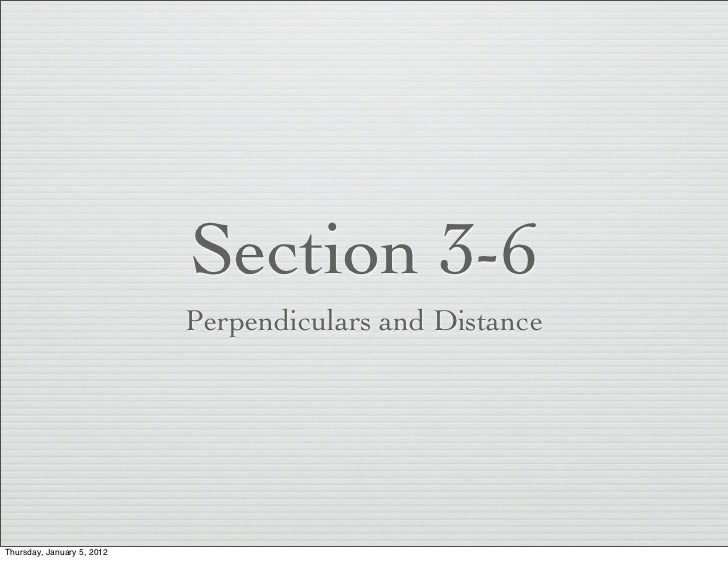 Section 3-6                            Perpendiculars and DistanceThursday, January 5, 2012
