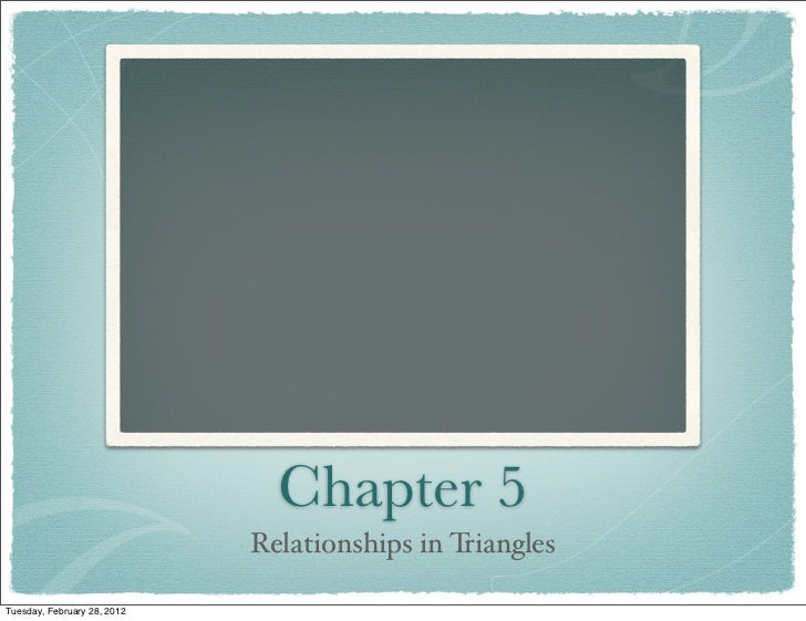 Chapter 5                             Relationships in TrianglesTuesday, February 28, 2012