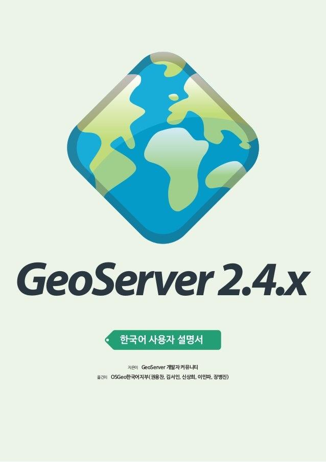 GeoServer 2.4.x 한국어 사용자 설명서 지은이 옮긴이  GeoServer 개발자 커뮤니티  OSGeo한국어지부(권용찬, 김서인, 신상희, 이민파, 장병진)