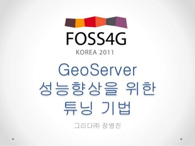 GeoServer 성능향상을 위한 튜닝 기법 그리다㈜ 장병진