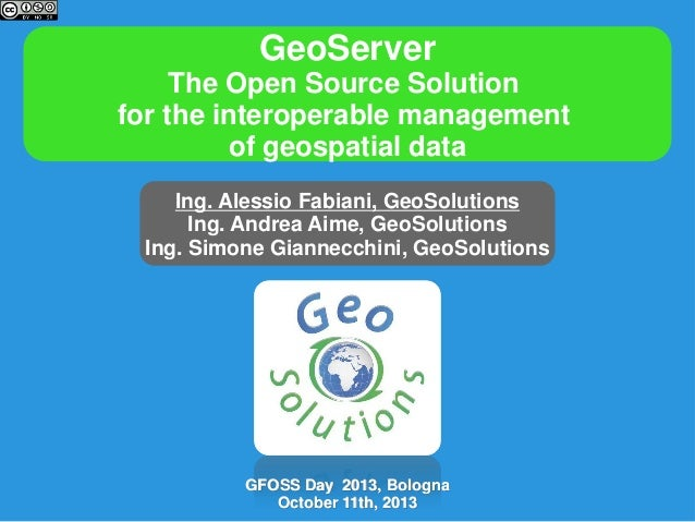 GeoServer The Open Source Solution for the interoperable management of geospatial data Ing. Alessio Fabiani, GeoSolutions ...