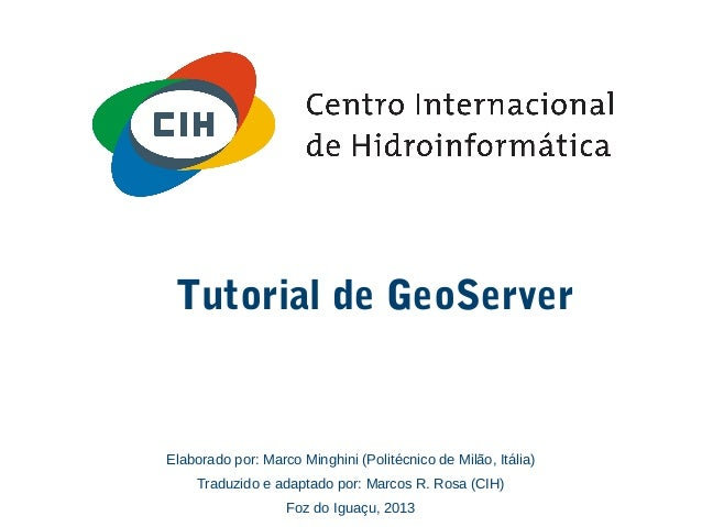 Tutorial de GeoServer Elaborado por: Marco Minghini (Politécnico de Milão, Itália) Traduzido e adaptado por: Marcos R. Ros...