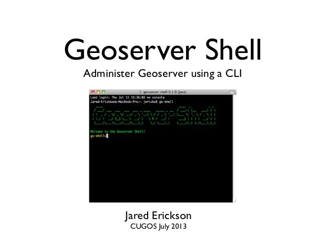 Geoserver Shell Administer Geoserver using a CLI  Jared Erickson CUGOS July 2013