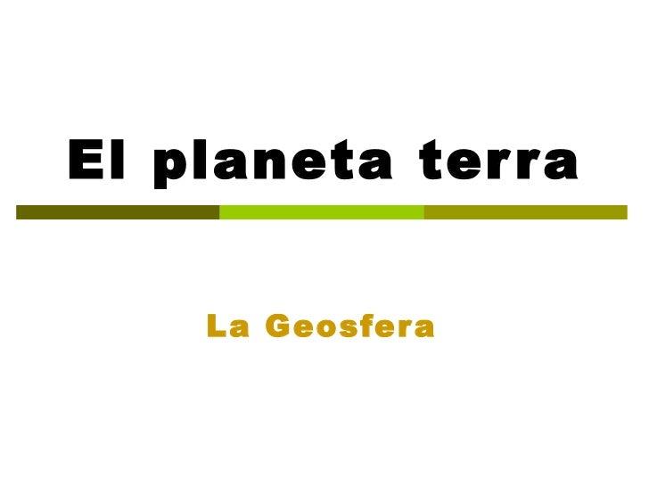 El planeta terra La Geosfera