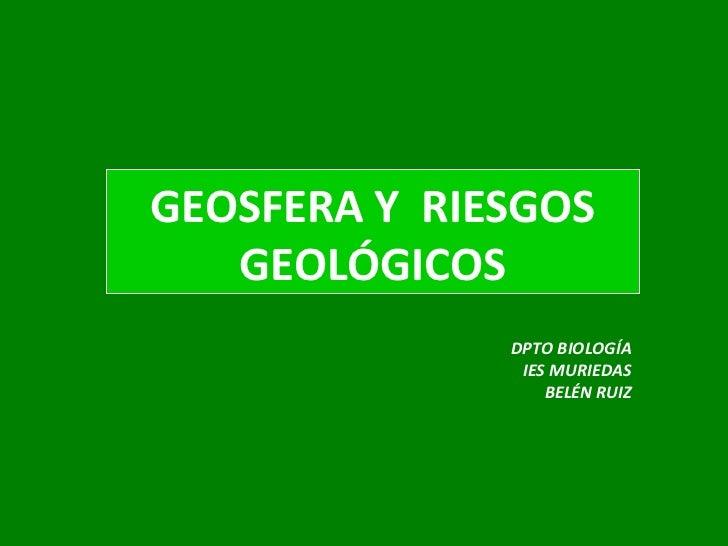 DPTO BIOLOGÍA IES MURIEDAS BELÉN RUIZ GEOSFERA Y  RIESGOS GEOLÓGICOS