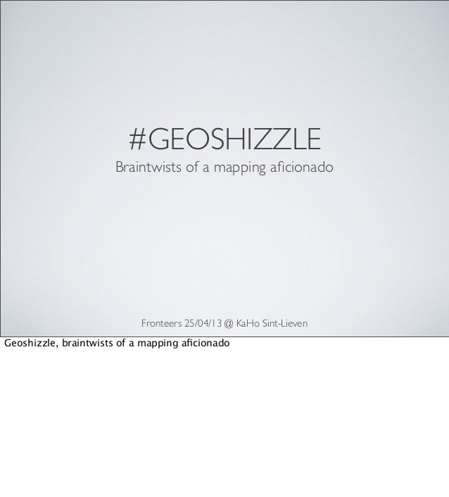#GEOSHIZZLEFronteers 25/04/13 @ KaHo Sint-LievenBraintwists of a mapping aficionadoGeoshizzle, braintwists of a mapping afic...