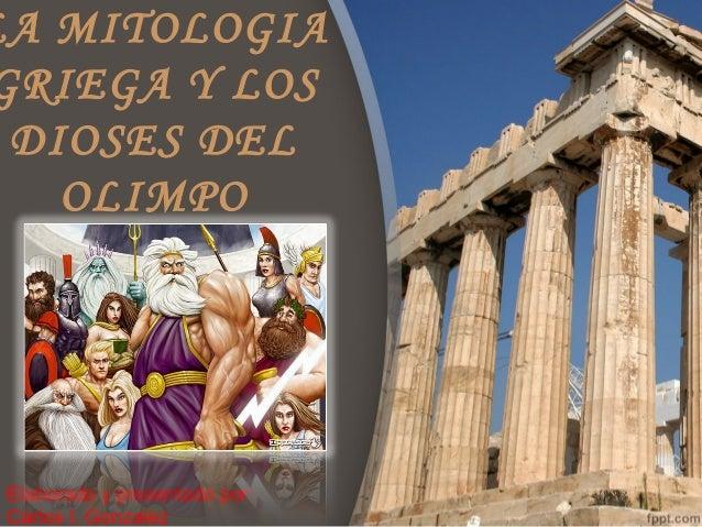 LA MITOLOGIAGRIEGA Y LOS DIOSES DEL   OLIMPO Elaborado y presentado por: Carlos I. Gonzalez