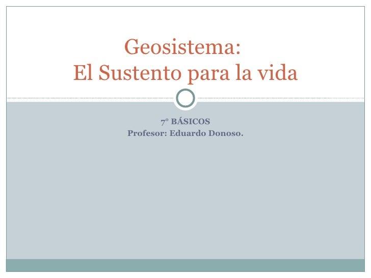 7° BÁSICOS Profesor: Eduardo Donoso. Geosistema:  El Sustento para la vida
