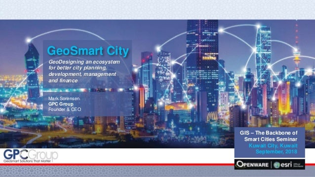 0 GIS – The Backbone of Smart Cities Seminar Kuwait City, Kuwait September, 2018 GeoDesigning an ecosystem for better city...