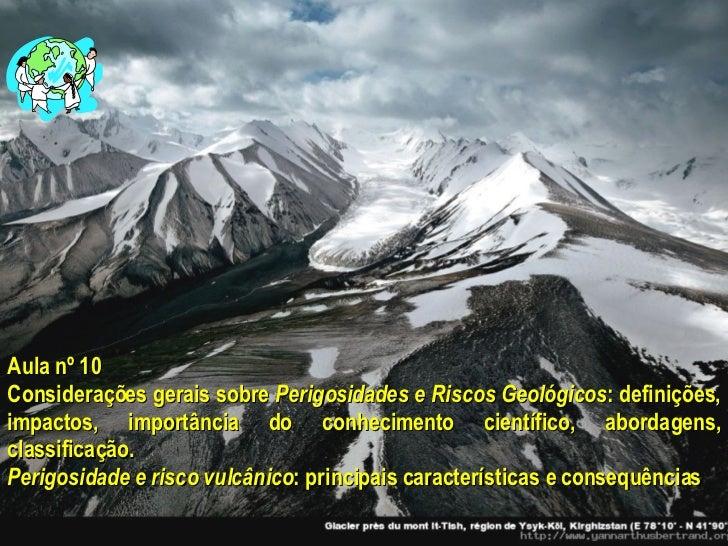 Aula nº 10 Considerações gerais sobre  Perigosidades e Riscos Geológicos : definições, impactos, importância do conhecimen...