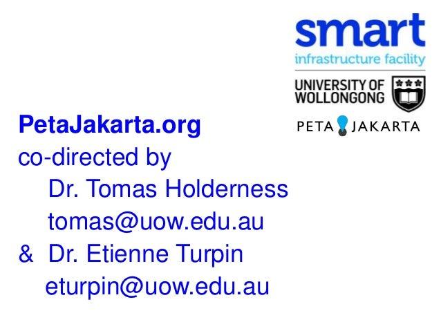 PetaJakarta.org co-directed by Dr. Tomas Holderness tomas@uow.edu.au & Dr. Etienne Turpin eturpin@uow.edu.au