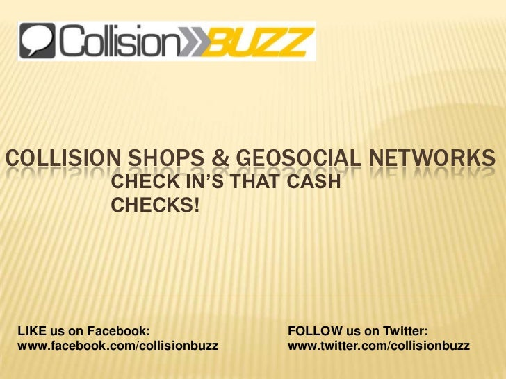 Collision shops & Geosocial Networks<br />CHECK IN'S THAT CASH CHECKS!<br />LIKE us on Facebook:<br />www.facebook.com/col...