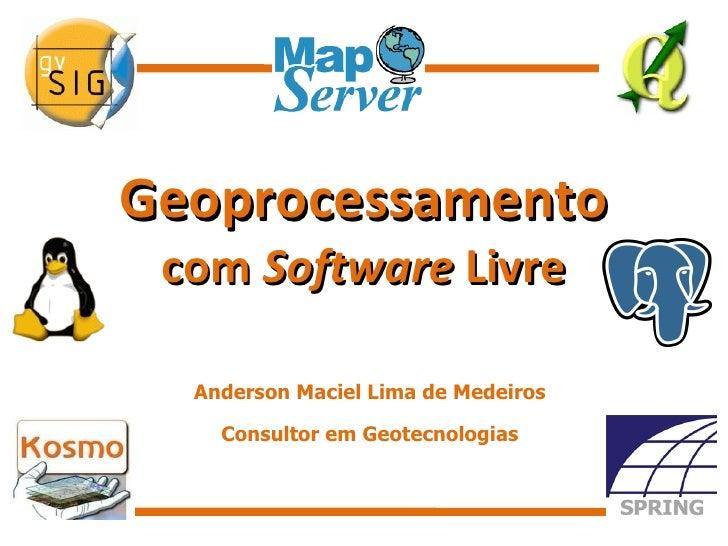 Geoprocessamento com  Software  Livre Anderson Maciel Lima de Medeiros Consultor em Geotecnologias