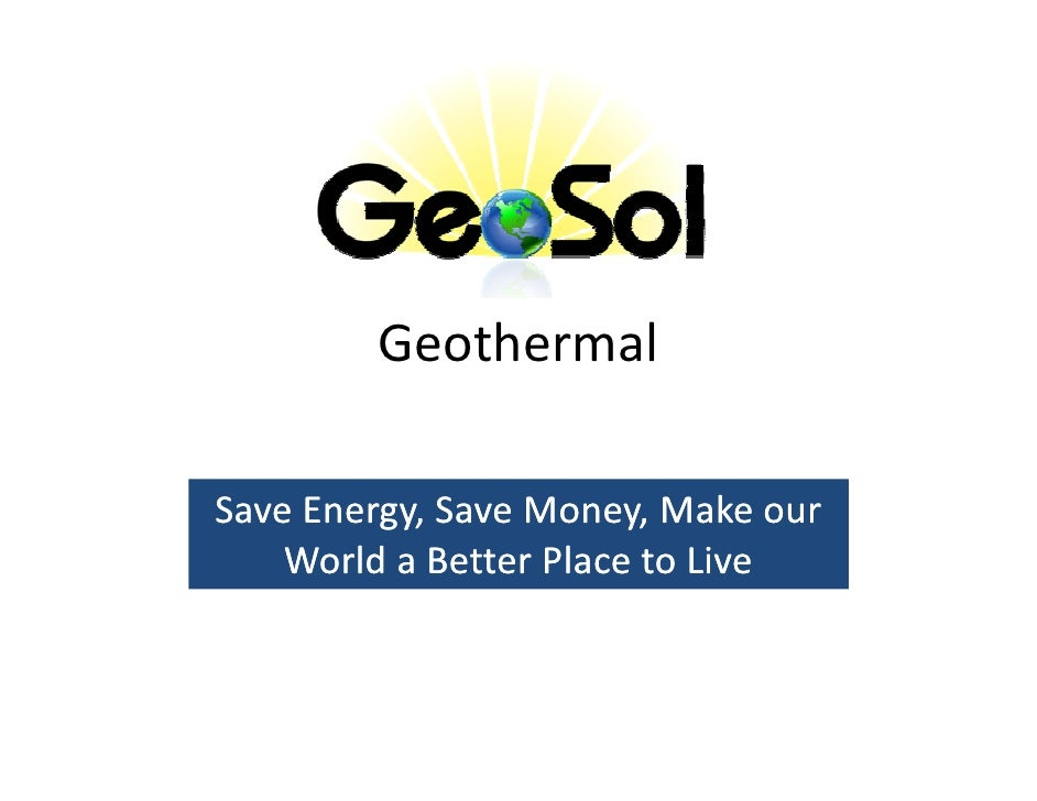 Geothermal  Save Energy, Save Money, Make our      Energy,     World a Better Place to Live
