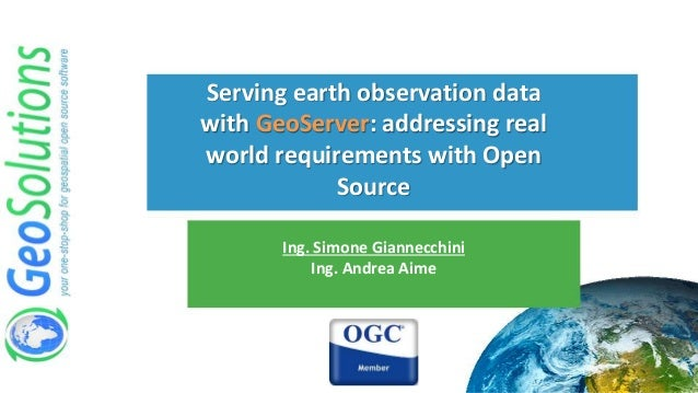 Serving earth observation data with GeoServer: addressing real world requirements with Open Source Ing. Simone Giannecchin...